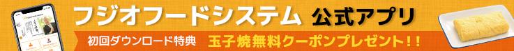 フジオフードシステム公式アプリ 初回ダウンロード特典 玉子焼き無料クーポンプレゼント!!